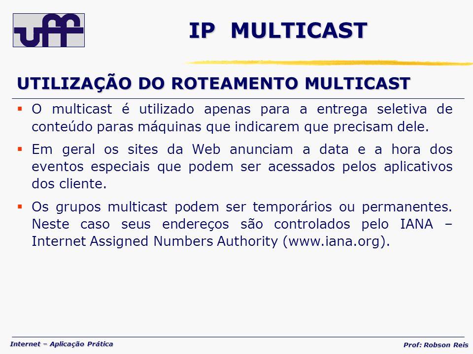 Internet – Aplicação Prática Prof: Robson Reis IP MULTICAST UTILIZAÇÃO DO ROTEAMENTO MULTICAST O multicast é utilizado apenas para a entrega seletiva de conteúdo paras máquinas que indicarem que precisam dele.