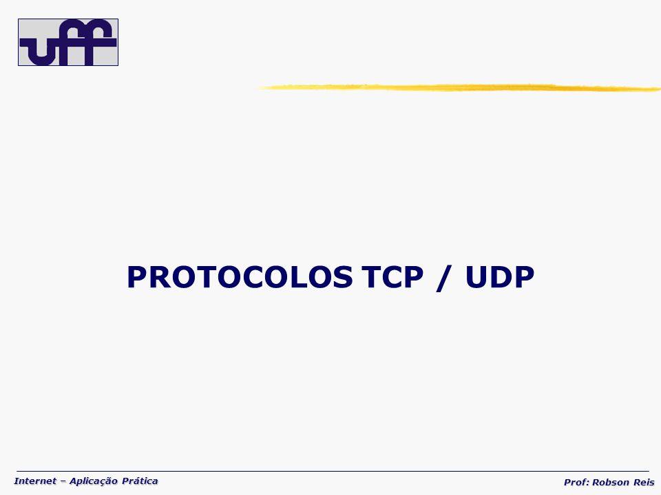 Internet – Aplicação Prática Prof: Robson Reis PROTOCOLOS TCP / UDP
