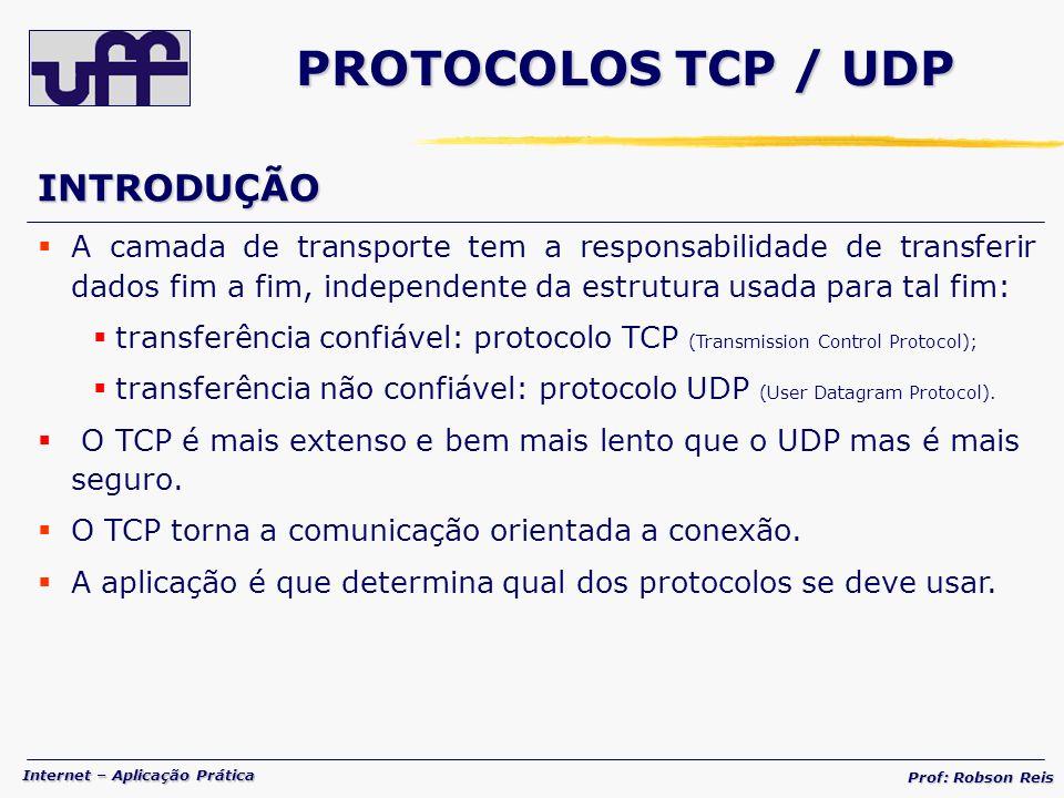 Internet – Aplicação Prática Prof: Robson Reis PROTOCOLOS TCP / UDP INTRODUÇÃO A camada de transporte tem a responsabilidade de transferir dados fim a fim, independente da estrutura usada para tal fim: transferência confiável: protocolo TCP (Transmission Control Protocol); transferência não confiável: protocolo UDP (User Datagram Protocol).