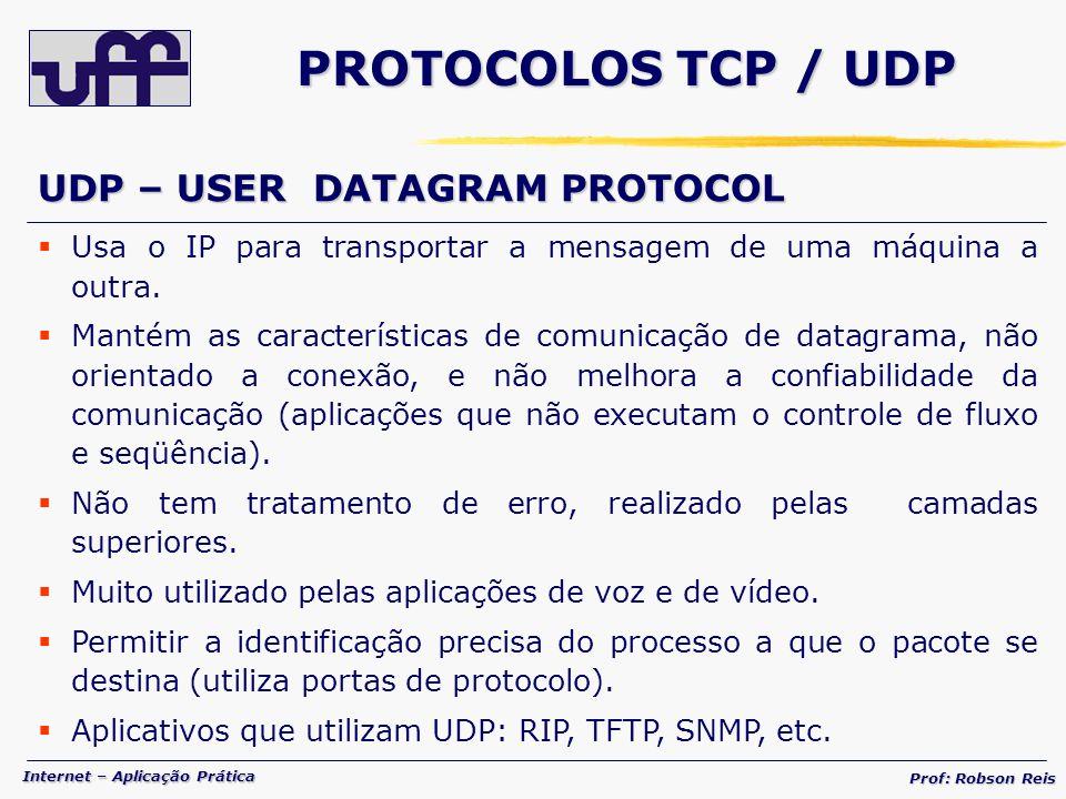 Internet – Aplicação Prática Prof: Robson Reis PROTOCOLOS TCP / UDP UDP – USER DATAGRAM PROTOCOL Usa o IP para transportar a mensagem de uma máquina a outra.