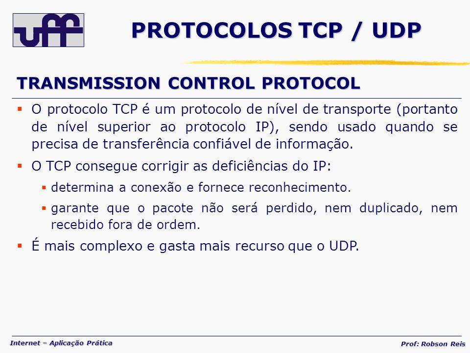 Internet – Aplicação Prática Prof: Robson Reis PROTOCOLOS TCP / UDP TRANSMISSION CONTROL PROTOCOL O protocolo TCP é um protocolo de nível de transporte (portanto de nível superior ao protocolo IP), sendo usado quando se precisa de transferência confiável de informação.