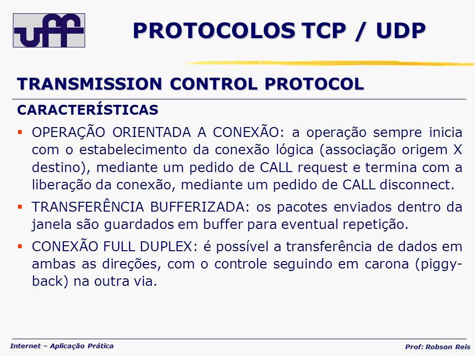 Internet – Aplicação Prática Prof: Robson Reis PROTOCOLOS TCP / UDP TRANSMISSION CONTROL PROTOCOL CARACTERÍSTICAS OPERAÇÃO ORIENTADA A CONEXÃO: a operação sempre inicia com o estabelecimento da conexão lógica (associação origem X destino), mediante um pedido de CALL request e termina com a liberação da conexão, mediante um pedido de CALL disconnect.