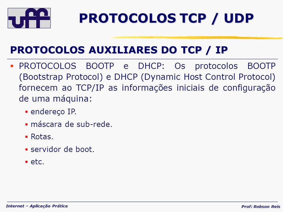 Internet – Aplicação Prática Prof: Robson Reis PROTOCOLOS TCP / UDP PROTOCOLOS AUXILIARES DO TCP / IP PROTOCOLOS BOOTP e DHCP: Os protocolos BOOTP (Bootstrap Protocol) e DHCP (Dynamic Host Control Protocol) fornecem ao TCP/IP as informações iniciais de configuração de uma máquina: endereço IP.