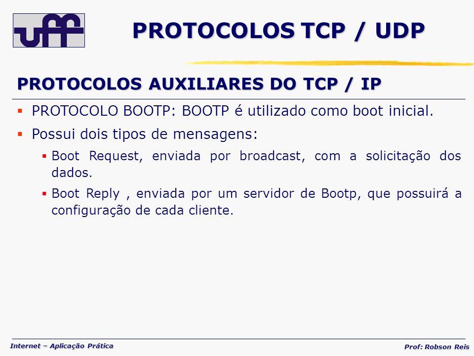Internet – Aplicação Prática Prof: Robson Reis PROTOCOLOS TCP / UDP PROTOCOLOS AUXILIARES DO TCP / IP PROTOCOLO BOOTP: BOOTP é utilizado como boot inicial.