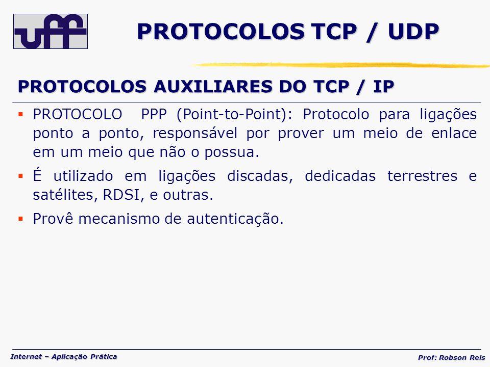 Internet – Aplicação Prática Prof: Robson Reis PROTOCOLOS TCP / UDP PROTOCOLOS AUXILIARES DO TCP / IP PROTOCOLO PPP (Point-to-Point): Protocolo para ligações ponto a ponto, responsável por prover um meio de enlace em um meio que não o possua.