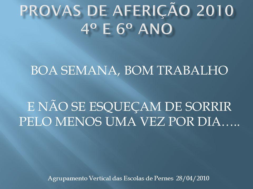 BOA SEMANA, BOM TRABALHO E NÃO SE ESQUEÇAM DE SORRIR PELO MENOS UMA VEZ POR DIA….. Agrupamento Vertical das Escolas de Pernes 28/04/2010