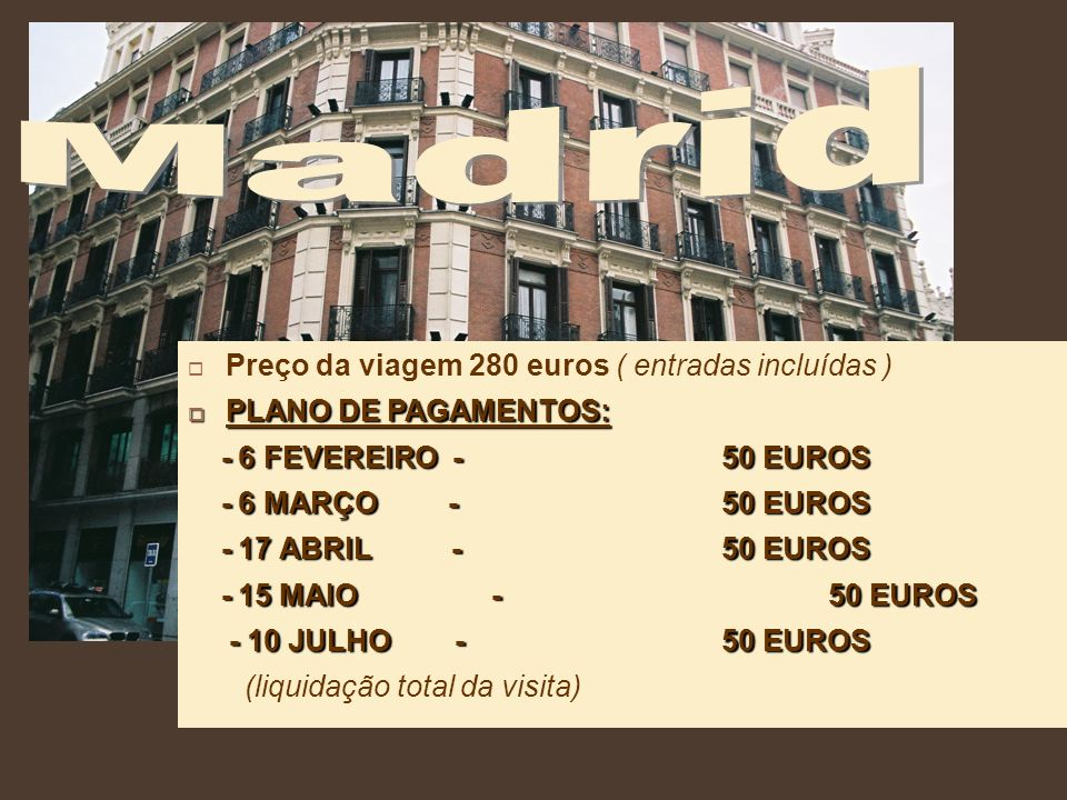 Preço da viagem 280 euros ( entradas incluídas ) PLANO DE PAGAMENTOS: PLANO DE PAGAMENTOS: - 6 FEVEREIRO - 50 EUROS - 6 FEVEREIRO - 50 EUROS - 6 MARÇO - 50 EUROS - 6 MARÇO - 50 EUROS - 17 ABRIL - 50 EUROS - 17 ABRIL - 50 EUROS - 15 MAIO - 50 EUROS - 15 MAIO - 50 EUROS - 10 JULHO - 50 EUROS - 10 JULHO - 50 EUROS (liquidação total da visita)