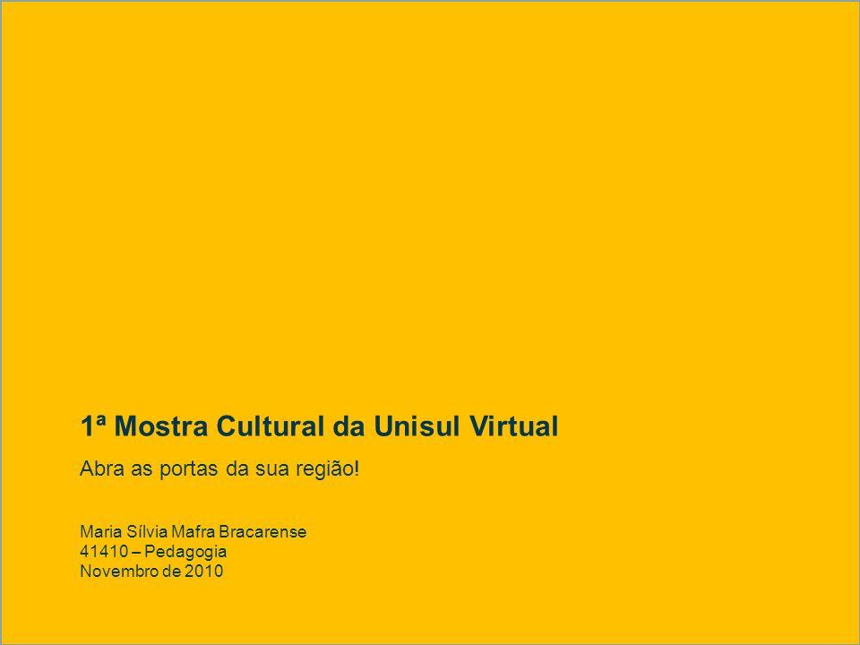 1ª Mostra Cultural da Unisul Virtual Abra as portas da sua região! Maria Sílvia Mafra Bracarense 41410 – Pedagogia Novembro de 2010