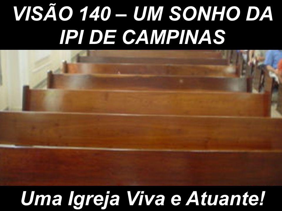 VISÃO 140 – UM SONHO DA IPI DE CAMPINAS Uma Igreja Viva e Atuante!