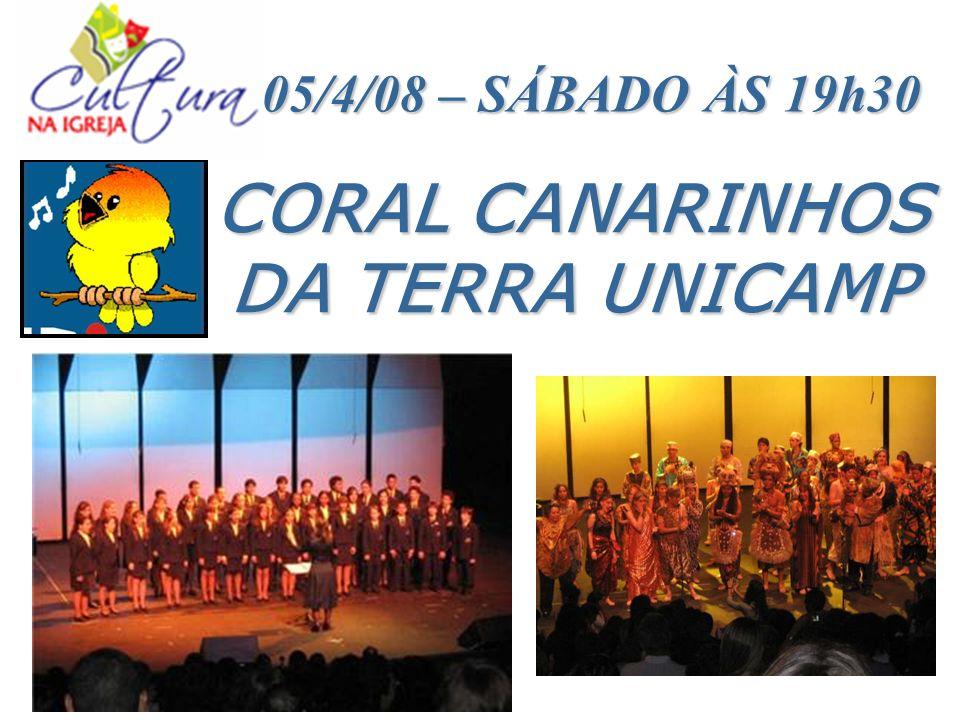 CORAL CANARINHOS DA TERRA UNICAMP 05/4/08 – SÁBADO ÀS 19h30 05/4/08 – SÁBADO ÀS 19h30