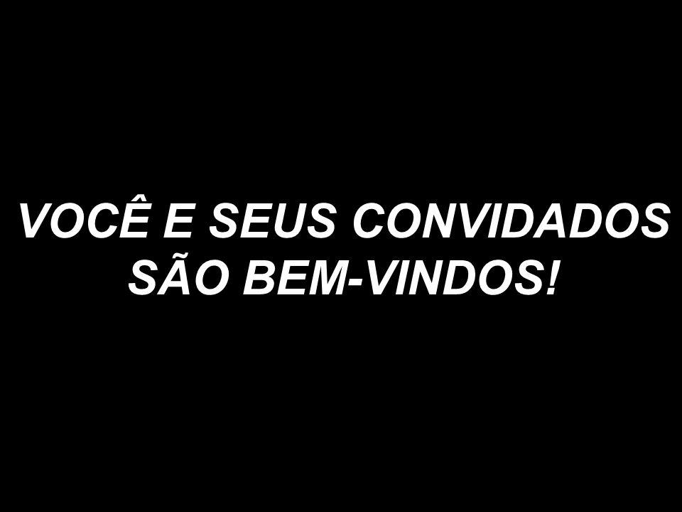 VOCÊ E SEUS CONVIDADOS SÃO BEM-VINDOS!