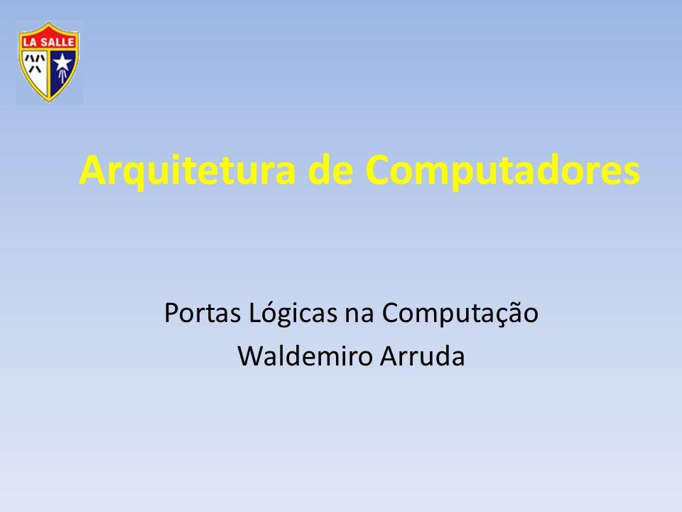 Arquitetura de Computadores Portas Lógicas na Computação Waldemiro Arruda