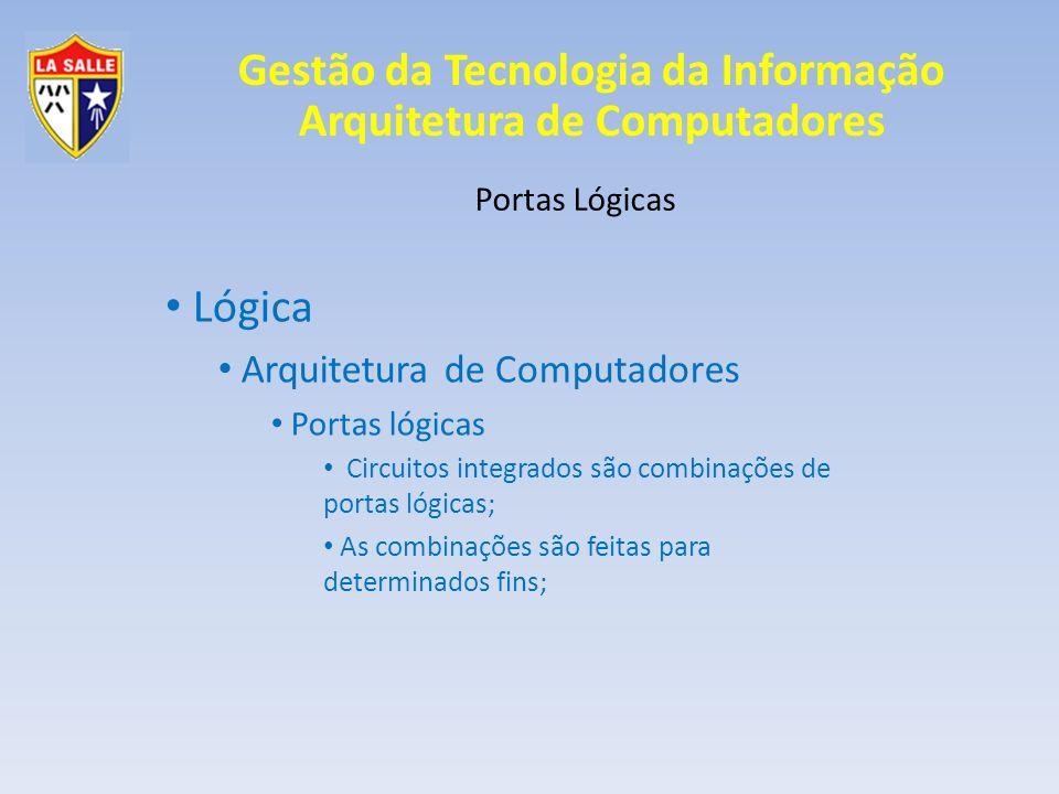 Gestão da Tecnologia da Informação Arquitetura de Computadores Portas Lógicas Lógica Arquitetura de Computadores Portas lógicas As portas lógicas são combinadas conforme projeto de ideal de um circuito integrado; As combinações são montadas conforme a necessidade do circuito lógico;
