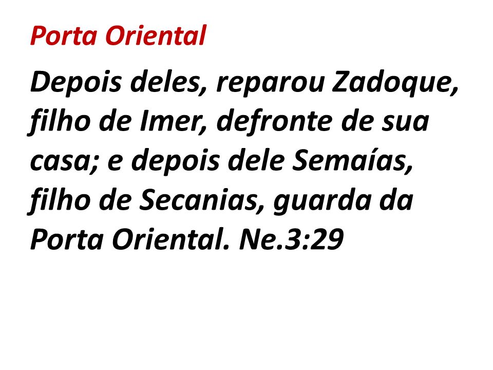 Porta Oriental Depois deles, reparou Zadoque, filho de Imer, defronte de sua casa; e depois dele Semaías, filho de Secanias, guarda da Porta Oriental.