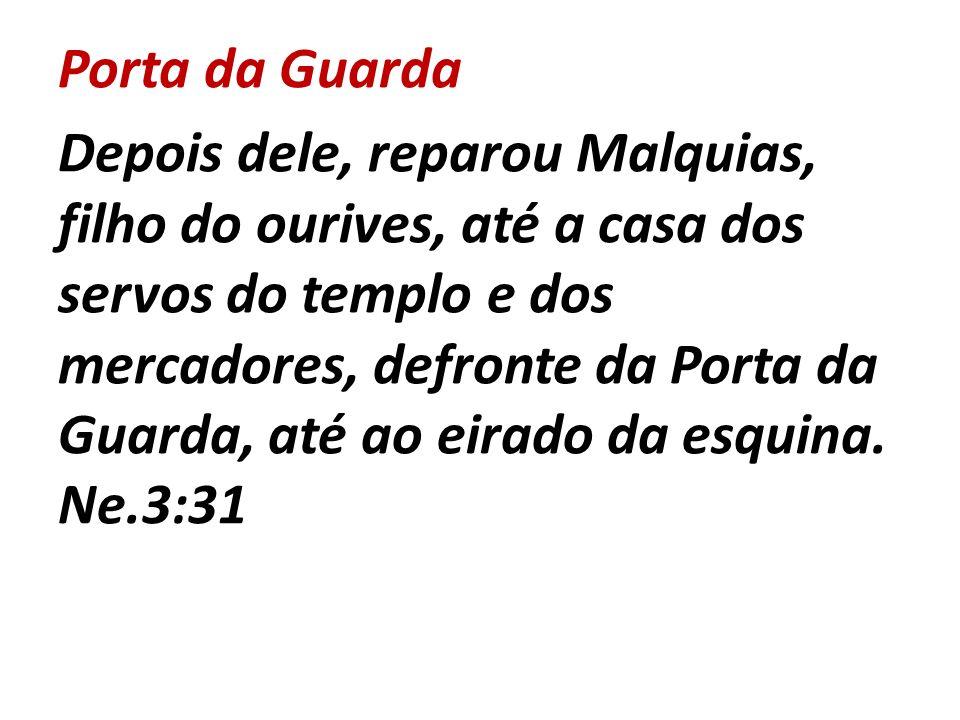 Porta da Guarda Depois dele, reparou Malquias, filho do ourives, até a casa dos servos do templo e dos mercadores, defronte da Porta da Guarda, até ao