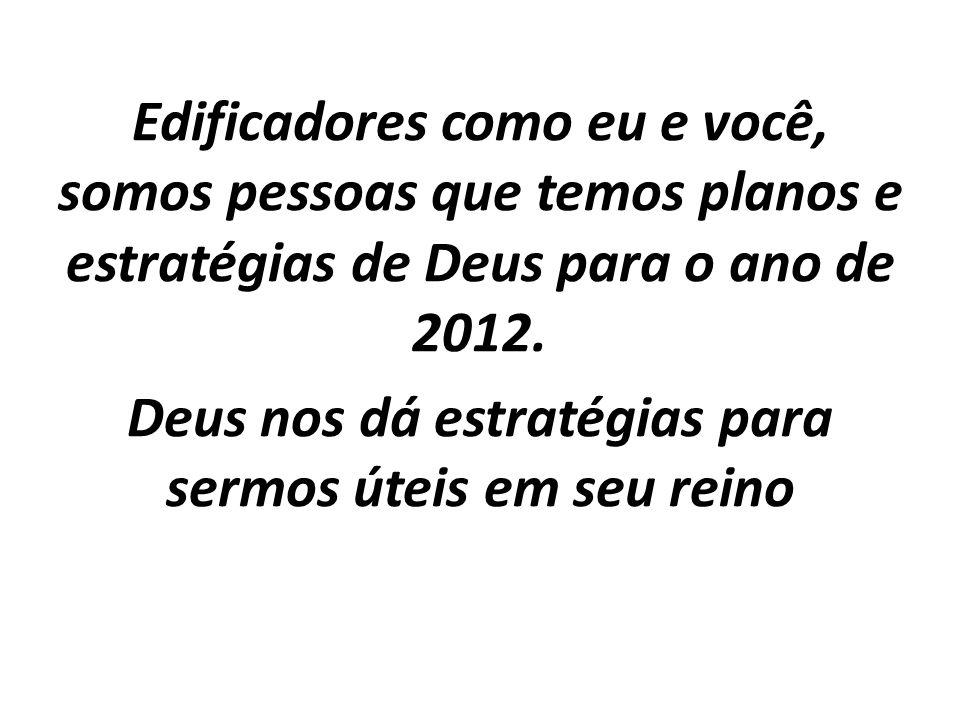 Edificadores como eu e você, somos pessoas que temos planos e estratégias de Deus para o ano de 2012. Deus nos dá estratégias para sermos úteis em seu