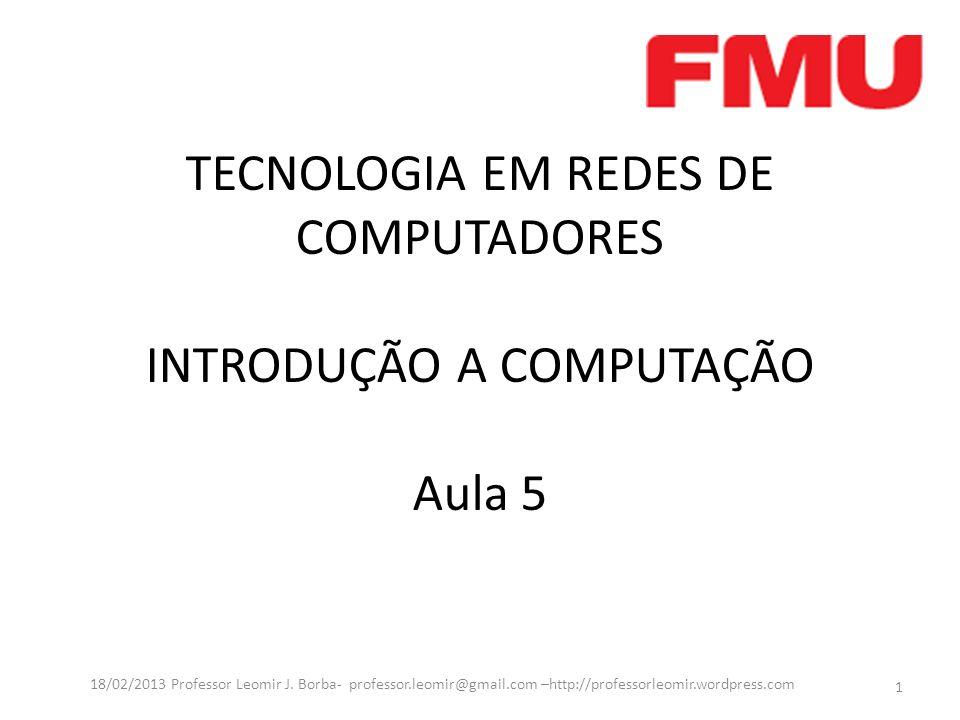 TECNOLOGIA EM REDES DE COMPUTADORES INTRODUÇÃO A COMPUTAÇÃO Aula 5 1 18/02/2013 Professor Leomir J. Borba- professor.leomir@gmail.com –http://professo