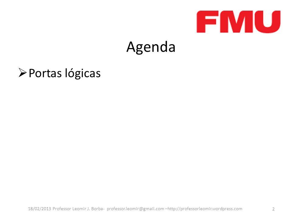 Agenda Portas lógicas 2 18/02/2013 Professor Leomir J. Borba- professor.leomir@gmail.com –http://professorleomir.wordpress.com