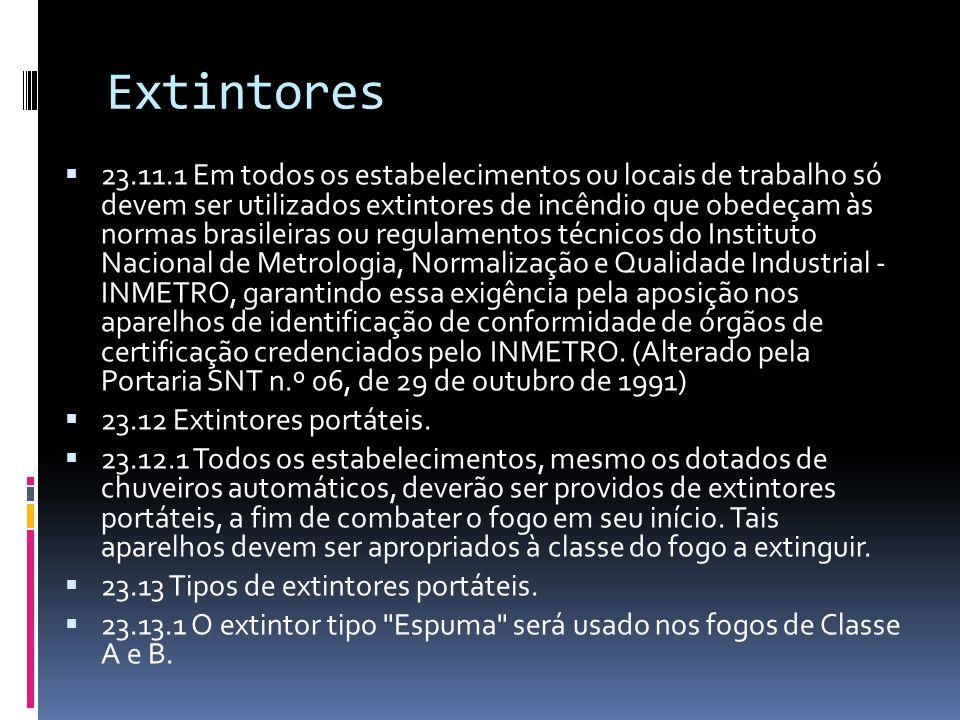 Extintores 23.11.1 Em todos os estabelecimentos ou locais de trabalho só devem ser utilizados extintores de incêndio que obedeçam às normas brasileira
