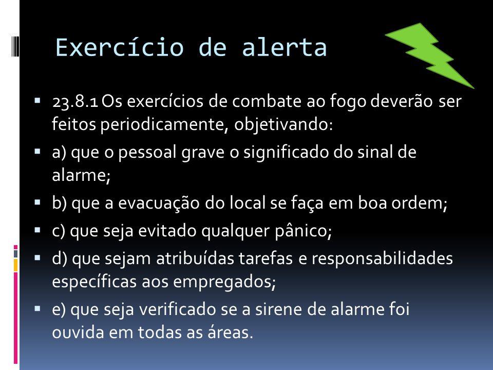Exercício de alerta 23.8.1 Os exercícios de combate ao fogo deverão ser feitos periodicamente, objetivando: a) que o pessoal grave o significado do si
