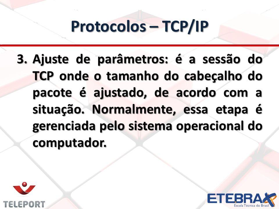 Protocolos – TCP/IP 3.Ajuste de parâmetros: é a sessão do TCP onde o tamanho do cabeçalho do pacote é ajustado, de acordo com a situação.