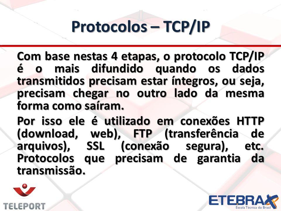 Protocolos – TCP/IP Com base nestas 4 etapas, o protocolo TCP/IP é o mais difundido quando os dados transmitidos precisam estar íntegros, ou seja, precisam chegar no outro lado da mesma forma como saíram.