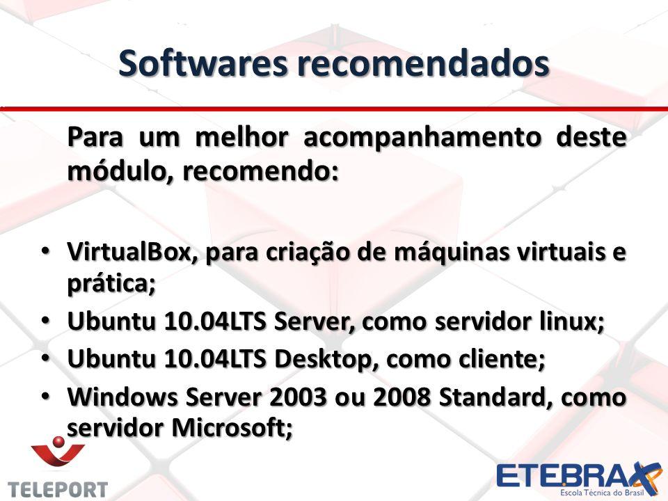 Softwares recomendados Para um melhor acompanhamento deste módulo, recomendo: VirtualBox, para criação de máquinas virtuais e prática; VirtualBox, para criação de máquinas virtuais e prática; Ubuntu 10.04LTS Server, como servidor linux; Ubuntu 10.04LTS Server, como servidor linux; Ubuntu 10.04LTS Desktop, como cliente; Ubuntu 10.04LTS Desktop, como cliente; Windows Server 2003 ou 2008 Standard, como servidor Microsoft; Windows Server 2003 ou 2008 Standard, como servidor Microsoft;