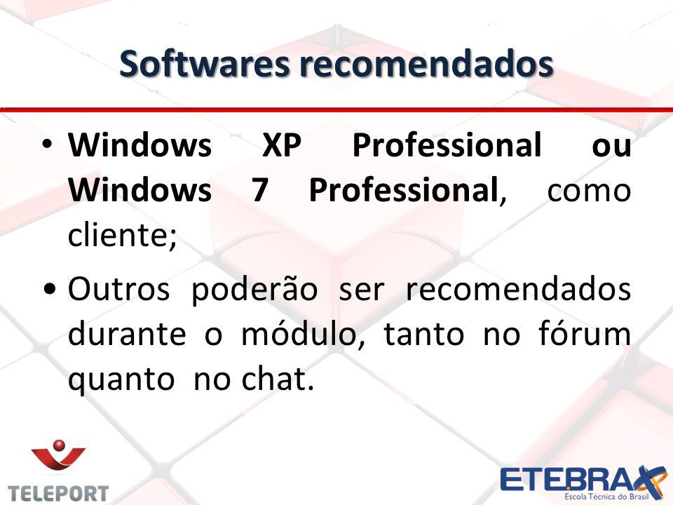Softwares recomendados Windows XP Professional ou Windows 7 Professional, como cliente; Outros poderão ser recomendados durante o módulo, tanto no fórum quanto no chat.