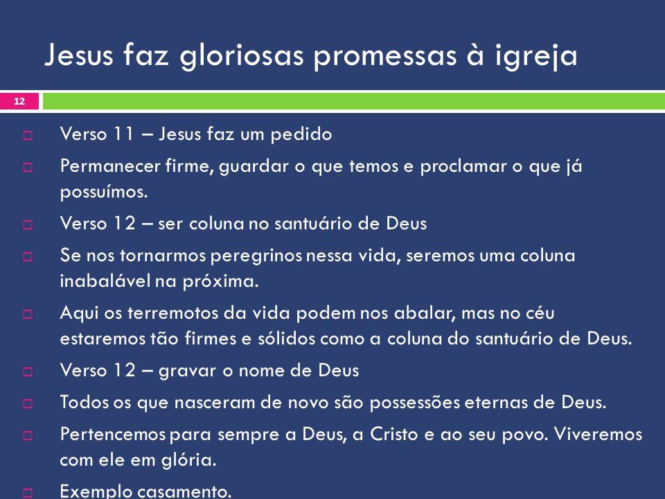 Jesus faz gloriosas promessas à igreja Verso 11 – Jesus faz um pedido Permanecer firme, guardar o que temos e proclamar o que já possuímos. Verso 12 –