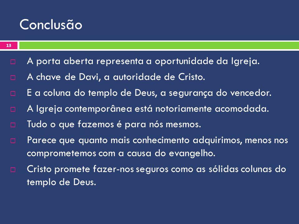 Conclusão A porta aberta representa a oportunidade da Igreja. A chave de Davi, a autoridade de Cristo. E a coluna do templo de Deus, a segurança do ve