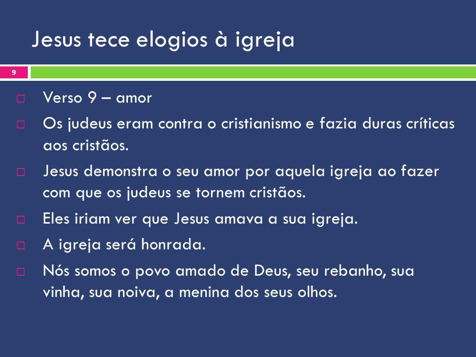 Jesus tece elogios à igreja Verso 9 – amor Os judeus eram contra o cristianismo e fazia duras críticas aos cristãos. Jesus demonstra o seu amor por aq