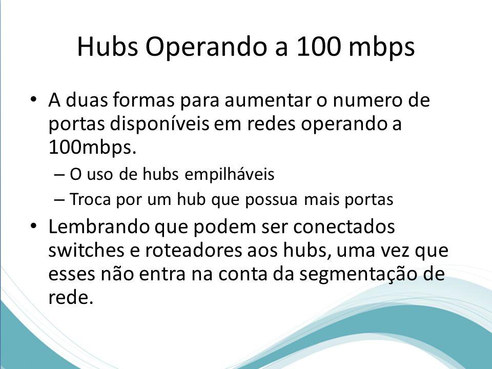 Hubs Operando a 100 mbps A duas formas para aumentar o numero de portas disponíveis em redes operando a 100mbps. – O uso de hubs empilháveis – Troca p