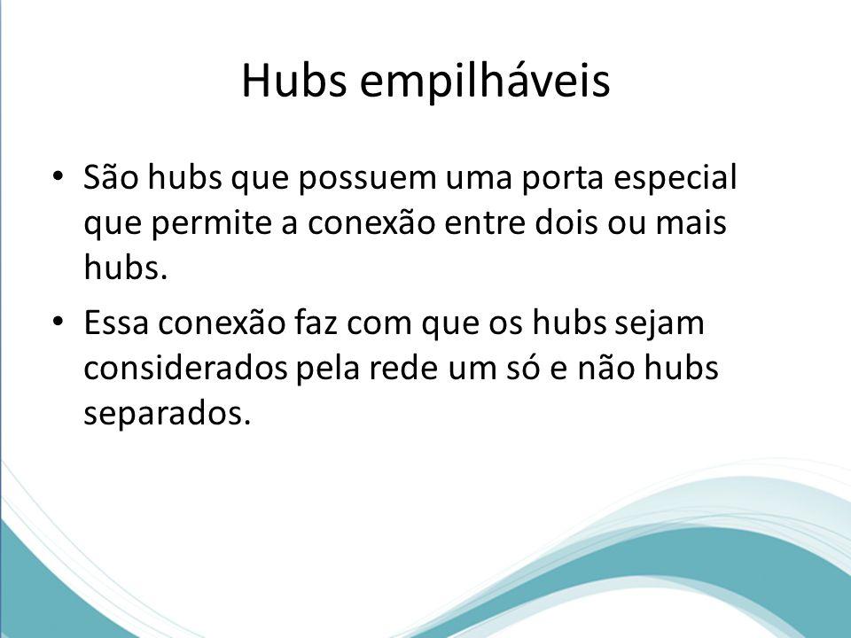 Hubs empilháveis São hubs que possuem uma porta especial que permite a conexão entre dois ou mais hubs. Essa conexão faz com que os hubs sejam conside