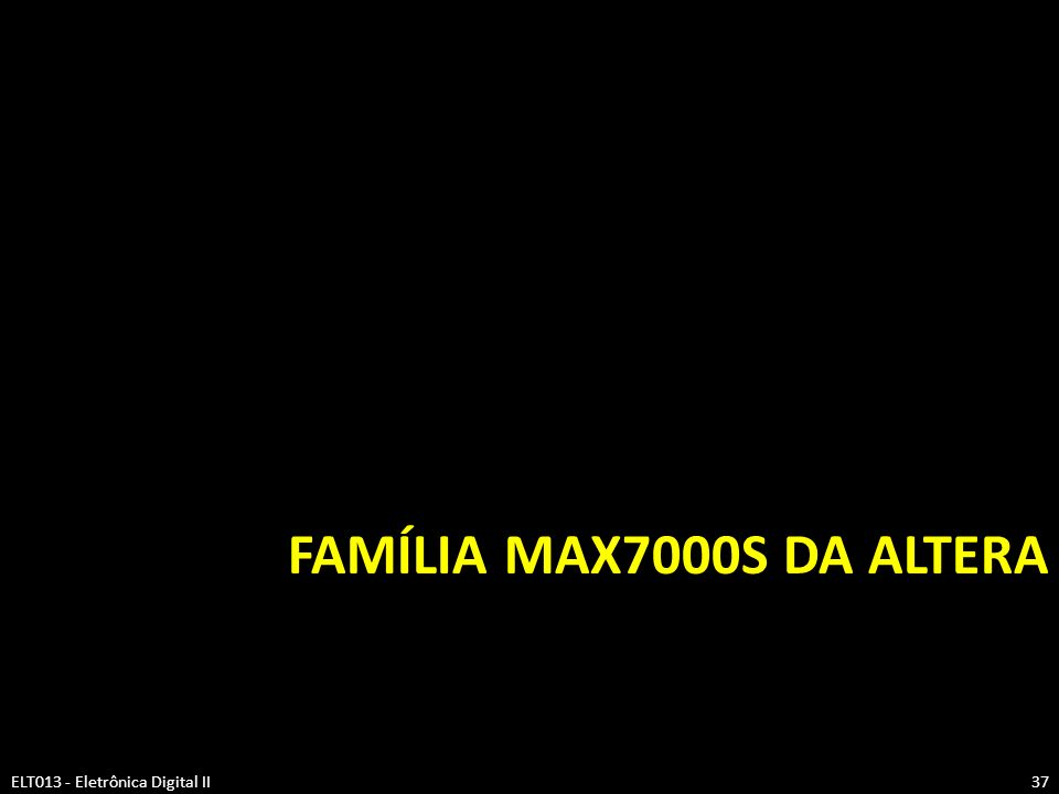 FAMÍLIA MAX7000S DA ALTERA ELT013 - Eletrônica Digital II37