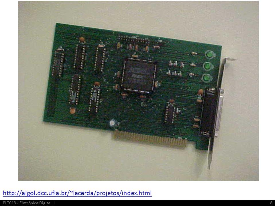 IPs Intelectual Property Projetos de blocos digitais complexos pré-definidos Disponibilizados pelos fabricantes do FPGA ou terceiros Avaliação é grátis Uso comercial necessita de licenciamento Incluem processadores embutidos, blocos de construção DSP e circuitos de núcleo padrão para funções periféricas e de interface Encurta o tempo de projeto ELT013 - Eletrônica Digital II19