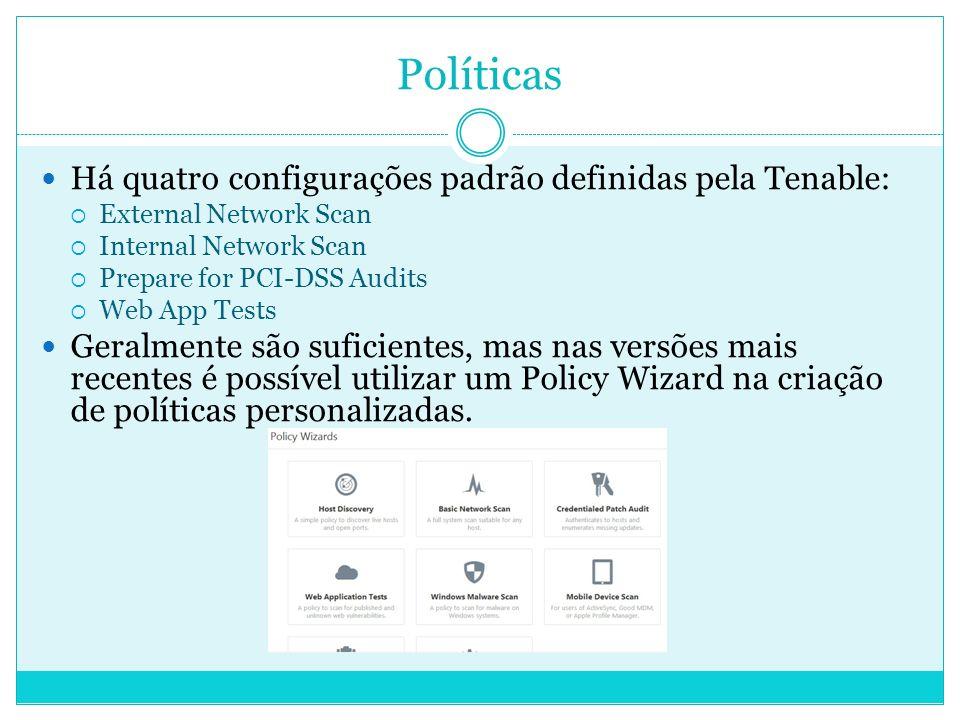 Políticas Há quatro configurações padrão definidas pela Tenable: External Network Scan Internal Network Scan Prepare for PCI-DSS Audits Web App Tests Geralmente são suficientes, mas nas versões mais recentes é possível utilizar um Policy Wizard na criação de políticas personalizadas.