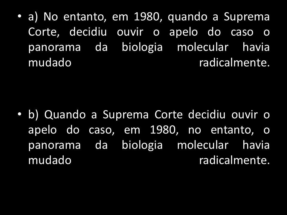 a) No entanto, em 1980, quando a Suprema Corte, decidiu ouvir o apelo do caso o panorama da biologia molecular havia mudado radicalmente.