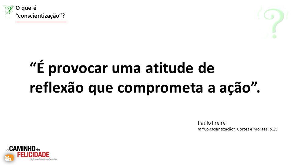 É provocar uma atitude de reflexão que comprometa a ação. O que é conscientização? Paulo Freire In Conscientização, Cortez e Moraes, p.15.