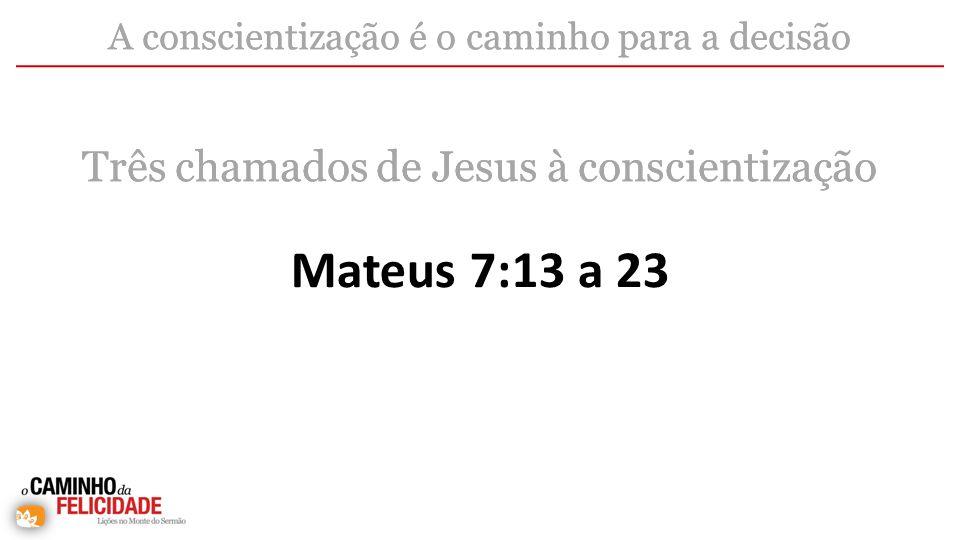 Mateus 7:13 a 23 A conscientização é o caminho para a decisão Três chamados de Jesus à conscientização