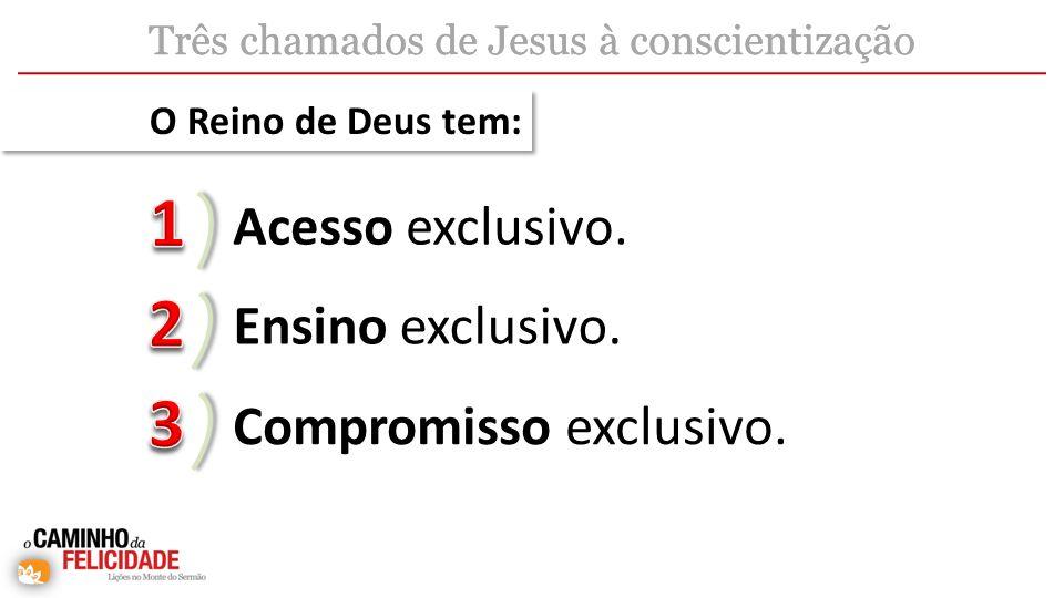 Acesso exclusivo. Ensino exclusivo. Três chamados de Jesus à conscientização Compromisso exclusivo. O Reino de Deus tem: Três chamados de Jesus à cons
