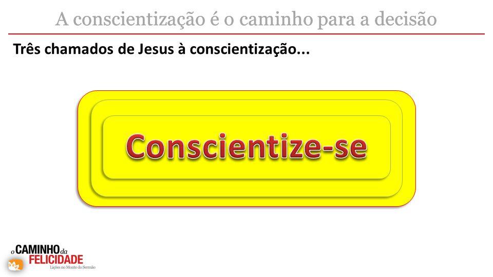 Três chamados de Jesus à conscientização... A conscientização é o caminho para a decisão