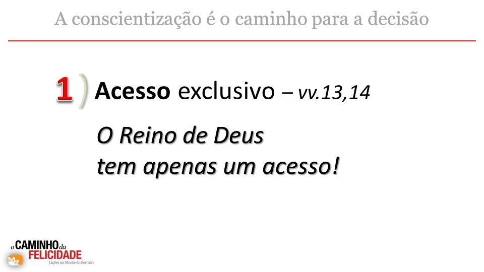 Acesso exclusivo – vv.13,14 A conscientização é o caminho para a decisão O Reino de Deus tem apenas um acesso!