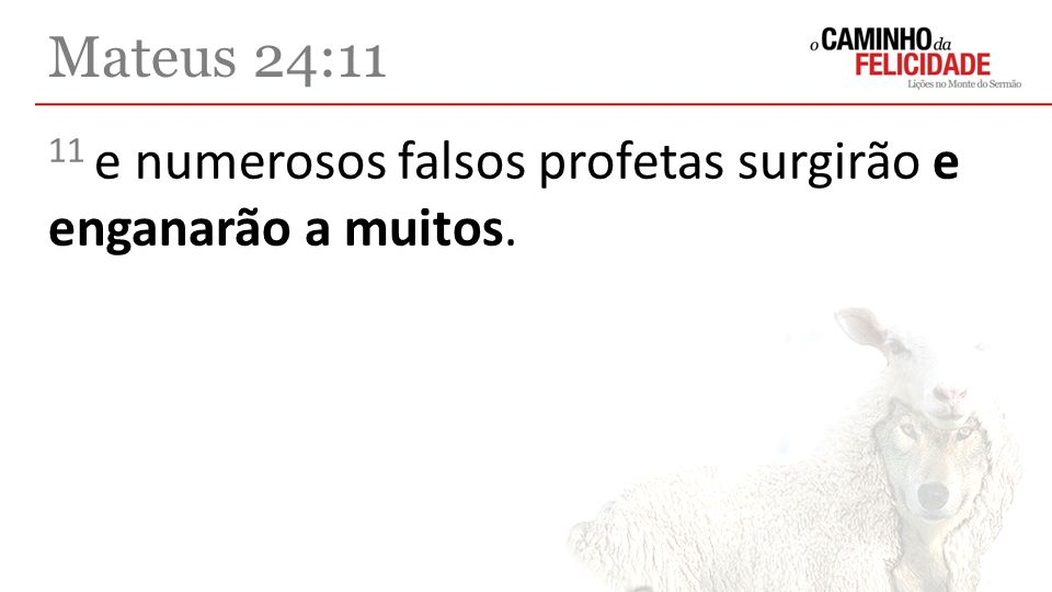 11 e numerosos falsos profetas surgirão e enganarão a muitos. Mateus 24:11
