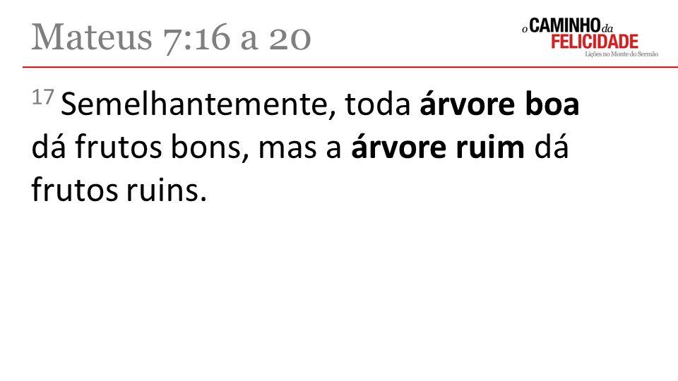 17 Semelhantemente, toda árvore boa dá frutos bons, mas a árvore ruim dá frutos ruins. Mateus 7:16 a 20