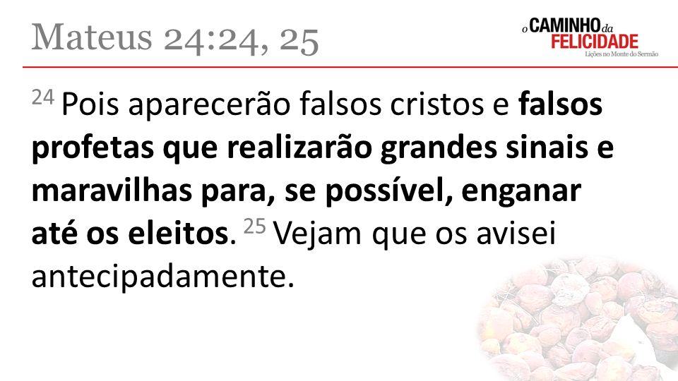 24 Pois aparecerão falsos cristos e falsos profetas que realizarão grandes sinais e maravilhas para, se possível, enganar até os eleitos. 25 Vejam que