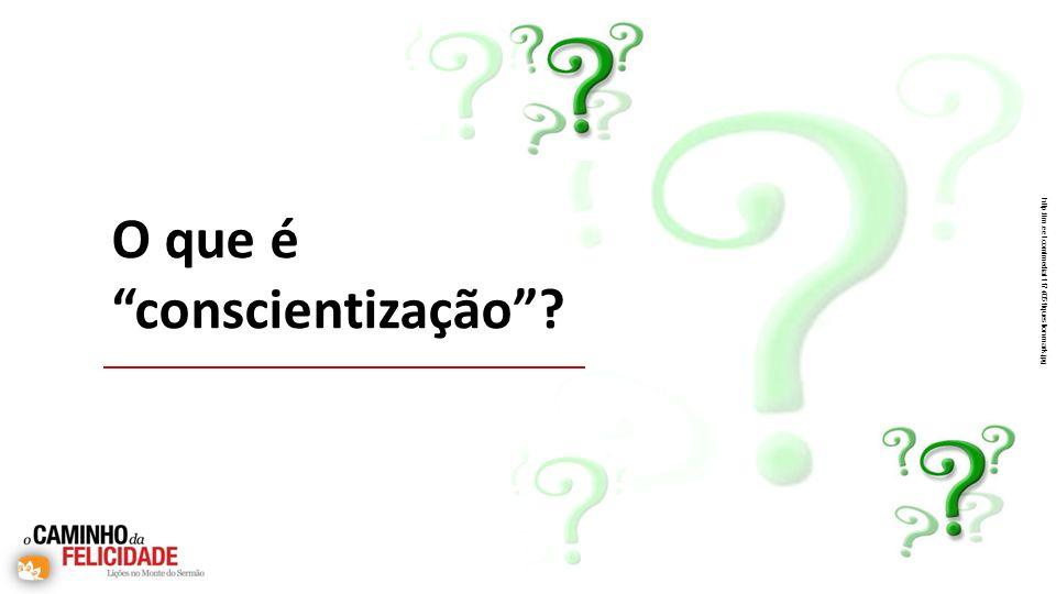 O que é conscientização? http://m.eet.com/media/1174051/question-mark.jpg