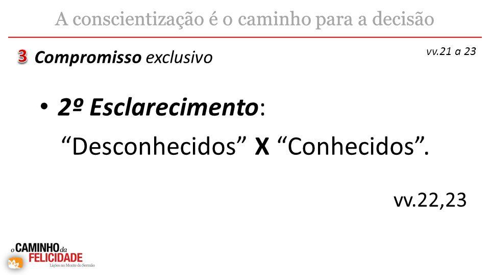 2º Esclarecimento: Desconhecidos X Conhecidos. Compromisso exclusivo A conscientização é o caminho para a decisão vv.21 a 23 vv.22,23