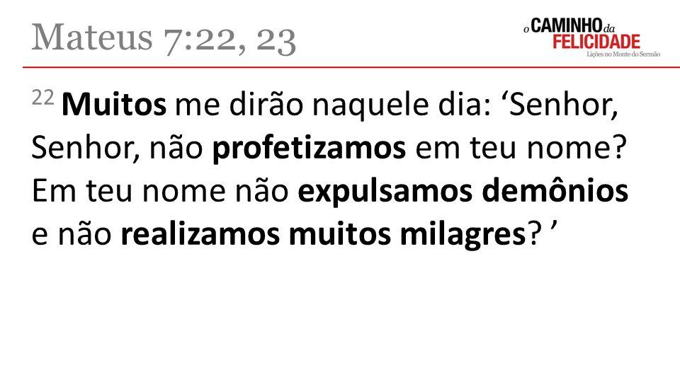 22 Muitos me dirão naquele dia: Senhor, Senhor, não profetizamos em teu nome? Em teu nome não expulsamos demônios e não realizamos muitos milagres? Ma