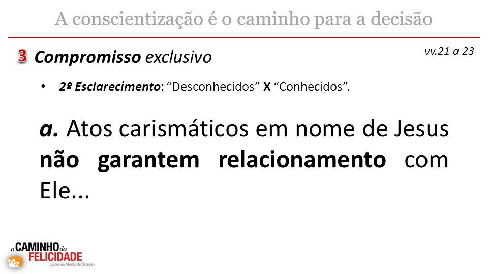 a. Atos carismáticos em nome de Jesus não garantem relacionamento com Ele... Compromisso exclusivo A conscientização é o caminho para a decisão vv.21