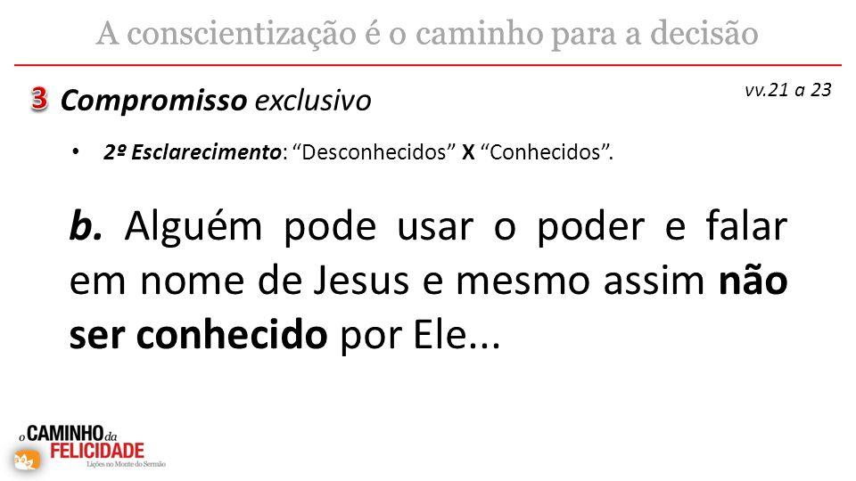b. Alguém pode usar o poder e falar em nome de Jesus e mesmo assim não ser conhecido por Ele... Compromisso exclusivo A conscientização é o caminho pa